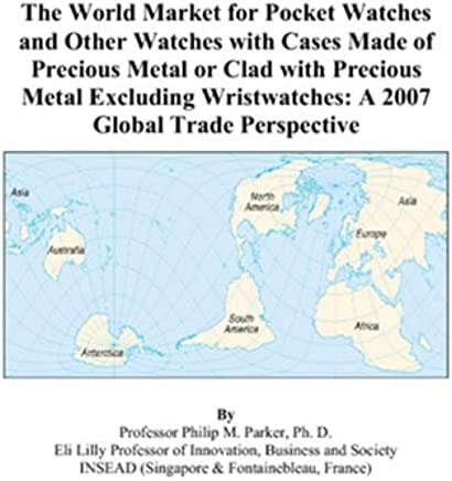 The World Market for Pocket Watches and Other Watches with Cases Made of Precious Metal or Clad with Precious Metal Excluding Wristwatches: A 2007 Global Trade Perspective