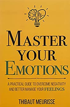 Master Your Emotions  A Practical Guide to Overcome Negativity and Better Manage Your Feelings  Mastery Series