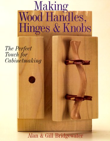 Making Wood Handles, Hinges & Knobs: The Perfect Touch for Cabinetmaking