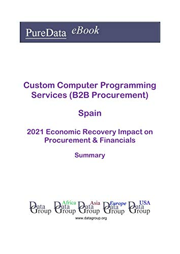 Custom Computer Programming Services (B2B Procurement) Spain Summary: 2021 Economic Recovery Impact on Revenues & Financials (English Edition)