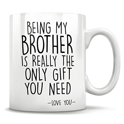 Funny Brother Mug Gifts - Being My Brother Is Really The Only Gift You Need - Love You Ceramic Coffee Mug White 11oz