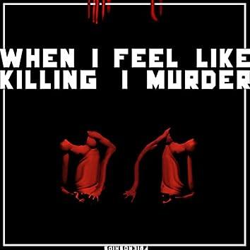When I Feel Like Killing, I Murder