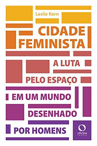 Cidade feminista: A luta por espaço em um mundo desenhado por homens
