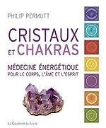 Cristaux et chakras - Médecine énergétique pour le corps, l'âme et l'esprit de Philip Permutt