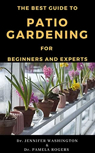 THE BEST GUIDE TO PATIO GARDENING FOR BEGINNERS AND EXPERTS: ACCOMPANIED WITH THE BEST PATIO PLANTS WITH PICTURES (English Edition)