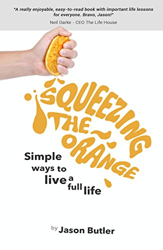Squeezing The Orange: Simple ways to live a full life by [Jason Butler]