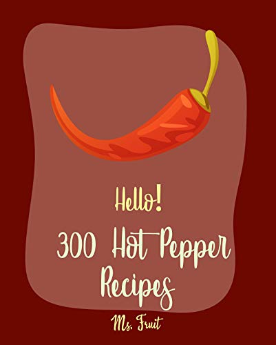 Hello! 300 Hot Pepper Recipes: Best Hot Pepper Cookbook Ever For Beginners [Black Bean Recipes, Dipping Sauce Cookbook, Mexican Salsa Recipes, Spicy Tofu ... Chili Recipes] [Book 1] (English Edition)