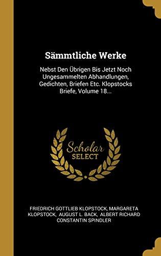 Sämmtliche Werke: Nebst Den Übrigen Bis Jetzt Noch Ungesammelten Abhandlungen, Gedichten, Briefen Etc. Klopstocks Briefe, Volume 18...