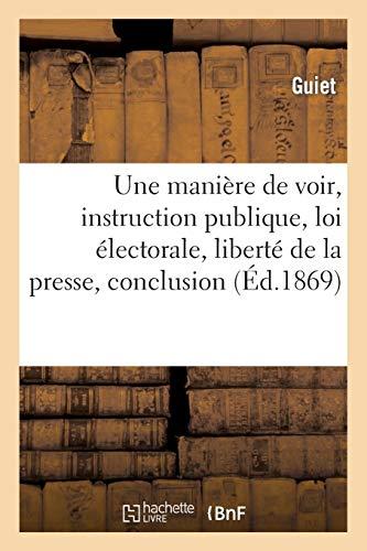 Une manière de voir, instruction publique, loi électorale, liberté de la presse, conclusion