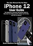 iPhone 12 User Guide: The Beginners, Dummies and Seniors Guide to Maximize Your iPhone 12 Pro, iPhone 12 Pro Max, with iOS 14 Updates (The User Manual like No Other )