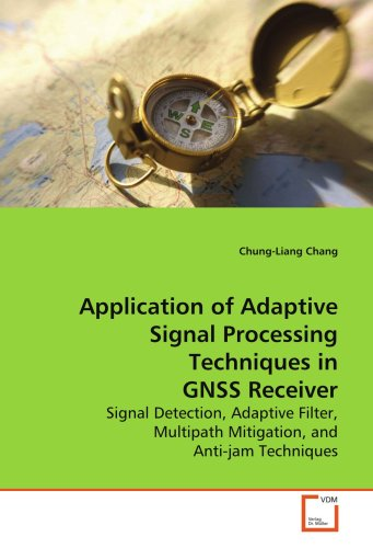 Application of Adaptive Signal Processing Techniques in GNSS Receiver: Signal Detection, Adaptive Filter, Multipath Mitigation, and Anti-jam Techniques