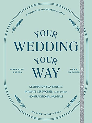 Your Wedding, Your Way: Destination Elopements, Intimate Ceremonies, and Other Nontraditional Nuptials: A Guide for the Modern Couple
