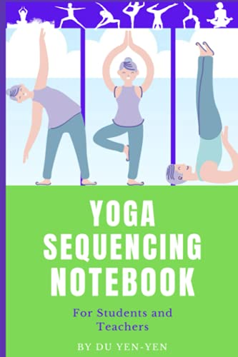 Yoga Sequencing Notebook: For Students and Teachers: Log or Plan Classes