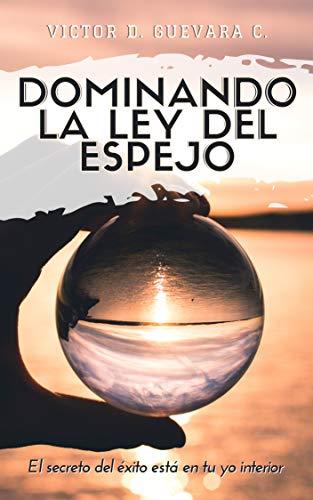 Dominando la Ley del Espejo: El secreto del exito esta en tu yo interior