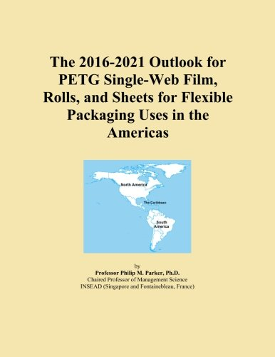 The 2016-2021 Outlook for PETG Single-Web Film, Rolls, and Sheets for Flexible Packaging Uses in the Americas