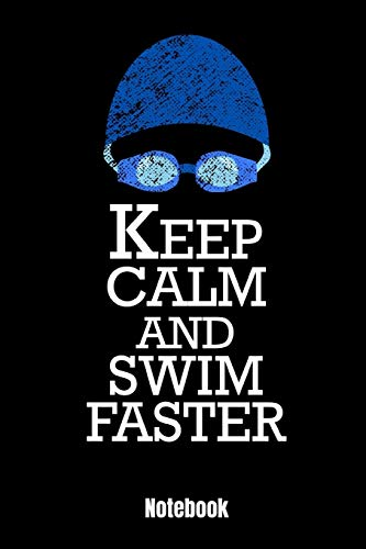 Keep Calm And Swim Faster: Notebook Schwimmen Notizbuch & Trainingsbuch für Schwimmer und Schwimmtrainer  Geschenk Buch für Kraul, Brustschwimmen, ... jeden Tag im Schwimmbad sind. 110 Seiten 6x9