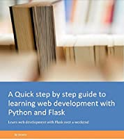 A Quick step by step guide to learning web development with Python and Flask: Learn web development with Flask over a weekend Front Cover