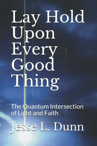 Lay Hold Upon Every Good Thing: The Quantum Intersection of Light and Faith