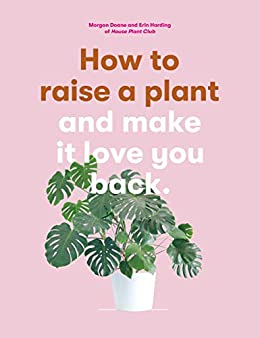 How to Raise a Plant: And Make It Love You Back (a Modern Gardening Book for a New Generation of Indoor Gardeners) by [Morgan Doane, Erin Harding]