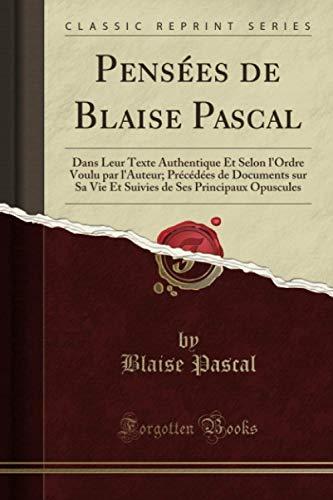 Pensées de Blaise Pascal (Classic Reprint): Dans Leur Texte Authentique Et Selon l'Ordre Voulu par l'Auteur; Précédées de Documents sur Sa Vie Et Suivies de Ses Principaux Opuscules