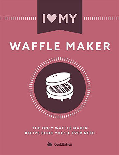 I Love My Waffle Maker: The Only Waffle Maker Recipe Book You'll Ever Need (English Edition)