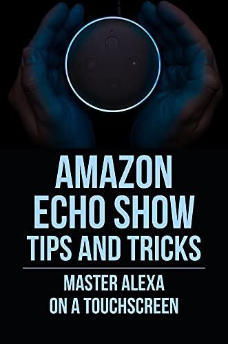 Amazon Echo Show Tips And Tricks: Master Alexa On A Touchscreen: Echo Show Alexa For Your Day (English Edition)
