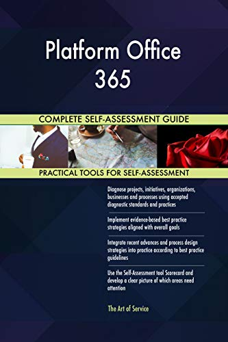 Platform Office 365 All-Inclusive Self-Assessment - More than 700 Success Criteria, Instant Visual Insights, Comprehensive Spreadsheet Dashboard, Auto-Prioritized for Quick Results