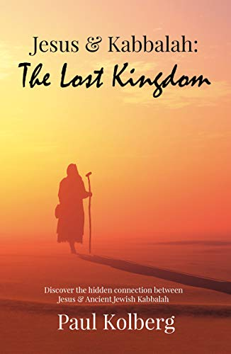 Jesus & Kabbalah - The Lost Kingdom: The Connection Connection Between the Core Teaching of Jesus & Ancient Jewish Kabbalah (English Edition)