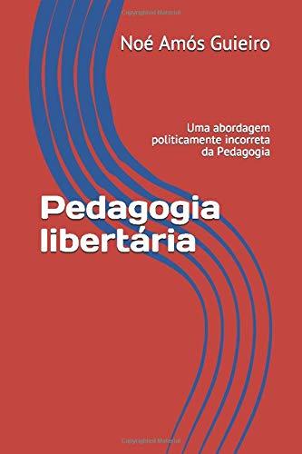 Pedagogia libertária: Uma abordagem politicamente incorreta da Pedagogia