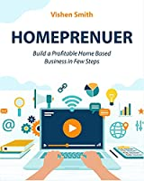 Homeprenuer: Build a Profitable Home Based Business in Few Steps