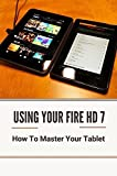 Using Fire 7 Tablet: How To Properly Set Up And Register Your Fire HD 7: Fire 7 Tablet With Alexa (English Edition)