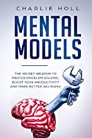 Mental Models: The Secret Weapon to Master Problem Solving, Boost Your Productivity, and Make Better Decisions