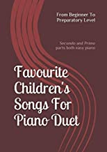 Favourite Children's Songs For Piano Duet; From Beginner To Preparatory Level: (Secondo and Primo parts both easy piano)