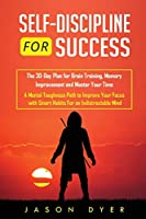 Self Discipline for Success: The 30-Day Plan for Brain Training, Memory Improvement and Master Your Time - A Mental Toughness Path to Improve Your Focus with Smart Habits For an Indistractable Mind