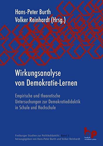Wirkungsanalyse von Demokratie-Lernen: Empirische und theoretische Untersuchungen zur Demokratiedidaktik in Schule und Hochschule (Freiburger Studien zur Politikdidaktik)
