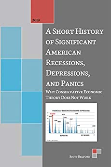 A Short History of Significant American Recessions, Depressions, and Panics: Why Conservative Economic Theory Does Not Work by [Scott Belford]