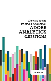 Answers To The 50 Most Common Adobe Analytics Questions by [Zach Olsen]