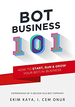 Bot Business 101: How to start, run & grow your Bot / AI business by [Ekim Kaya, Cem Onur]