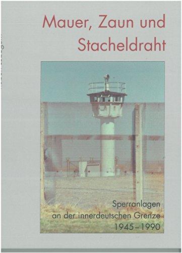 Mauer, Zaun und Stacheldraht: Sperranlagen an der innerdeutschen Grenze 1945-1990 (Forschungen zur Geschichte der deutschen Teilung)