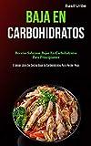 Baja En Carbohidratos: Recetas sabrosas bajas en carbohidratos para principiantes (El mejor libro de cocina bajo en carbohidratos para perder peso)