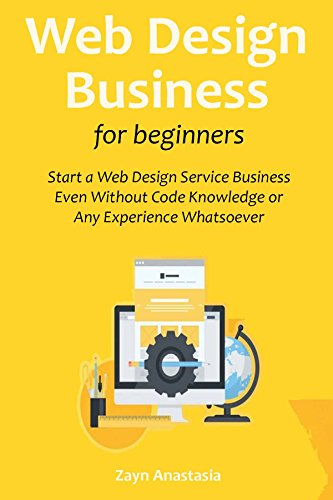 Web Design Business for Beginners: Start a Web Design Service Business Even Without Code Knowledge or Any Experience Whatsoever (English Edition)