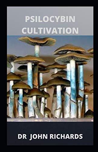 Psilocybin Cultivation: Grower's Guide To Psilocybin Cultivation