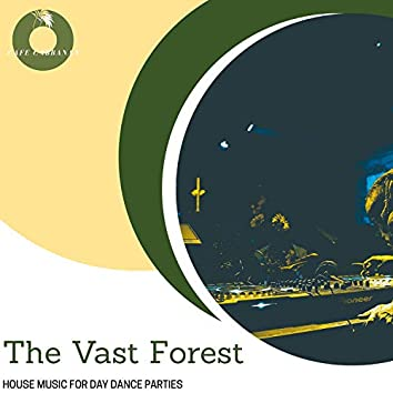 The Vast Forest - House Music For Day Dance Parties