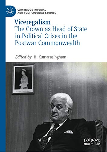 Viceregalism: The Crown as Head of State in Political Crises in the Postwar Commonwealth (Cambridge Imperial and Post-Colonial Studies)