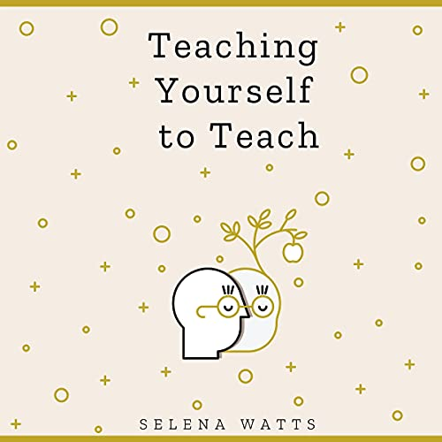 Teaching Yourself to Teach: A Comprehensive Guide to the Fundamental and Practical Information You Need to Succeed as a Teacher Today (Teaching Today, Book 1)