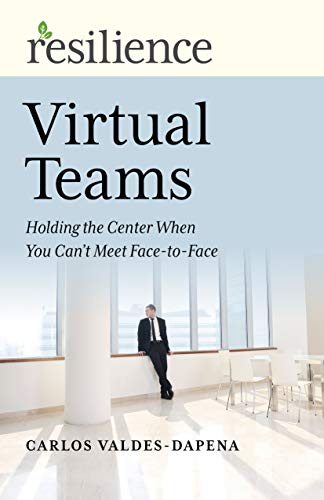 Resilience: Virtual Teams: Holding the Center When You Can't Meet Face-to-Face