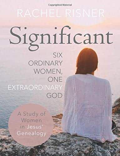 Significant - A Study of Women in Jesus' Genealogy: Six Ordinary Women, One Extraordinary God