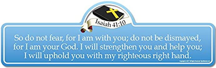 Isaiah 41:10 Bible Verse Sign   So do not Fear, for I am with You; do not be dismayed, for I am Your God. I Will Strengthen You and Help You; I Will Uphold You with My Righteous Right Hand.