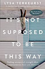 It's Not Supposed to Be This Way: Finding Unexpected Strength When Disappointments Leave You Shattered Hardcover – November 13, 2018