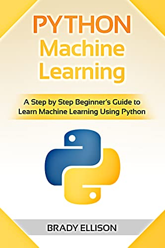 Python Machine Learning: A Step by Step Beginner's Guide to Learn Machine Learning Using Python (English Edition)